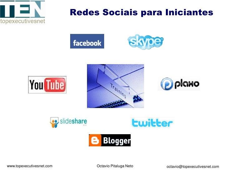 Redes Sociais para Iniciantes     www.topexecutivesnet.com        Octavio Pitaluga Neto   octavio@topexecutivesnet.com