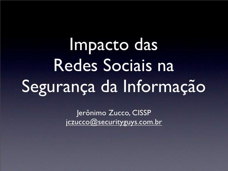 Impacto das    Redes Sociais naSegurança da Informação         Jerônimo Zucco, CISSP     jczucco@securityguys.com.br