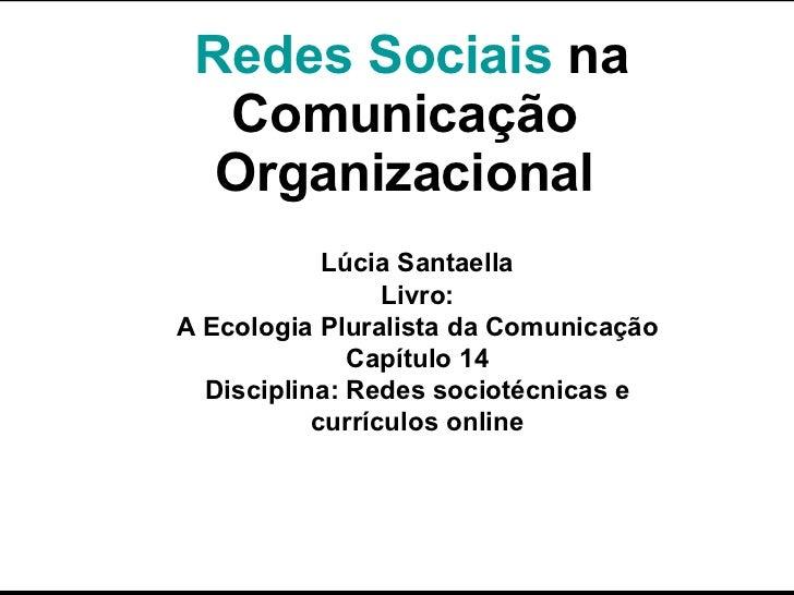 Redes Sociais  na Comunicação Organizacional Lúcia Santaella Livro: A Ecologia Pluralista da Comunicação Capítulo 14 Disci...