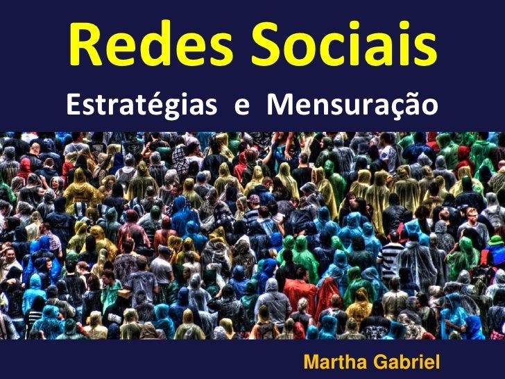 Redes Sociais Estratégias e Mensuração                    Martha Gabriel