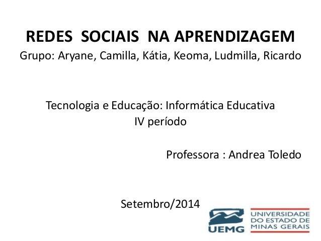 REDES SOCIAIS NA APRENDIZAGEM  Grupo: Aryane, Camilla, Kátia, Keoma, Ludmilla, Ricardo  Tecnologia e Educação: Informática...