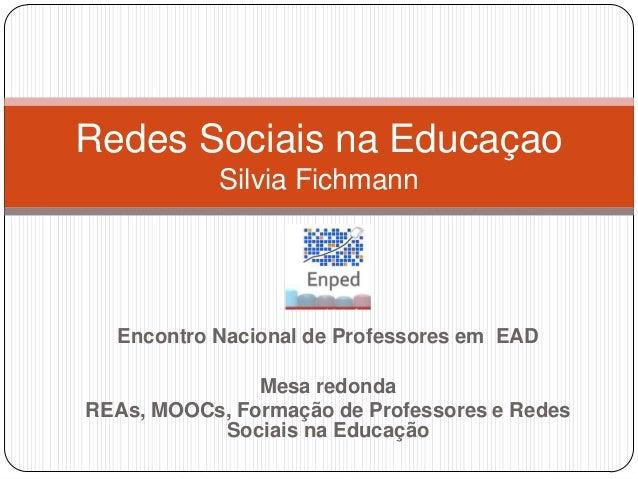 Redes Sociais na Educaçao            Silvia Fichmann  Encontro Nacional de Professores em EAD               Mesa redondaRE...