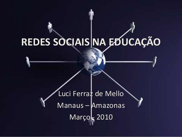 REDES SOCIAIS NA EDUCAÇÃO Luci Ferraz de Mello Manaus – Amazonas Março - 2010