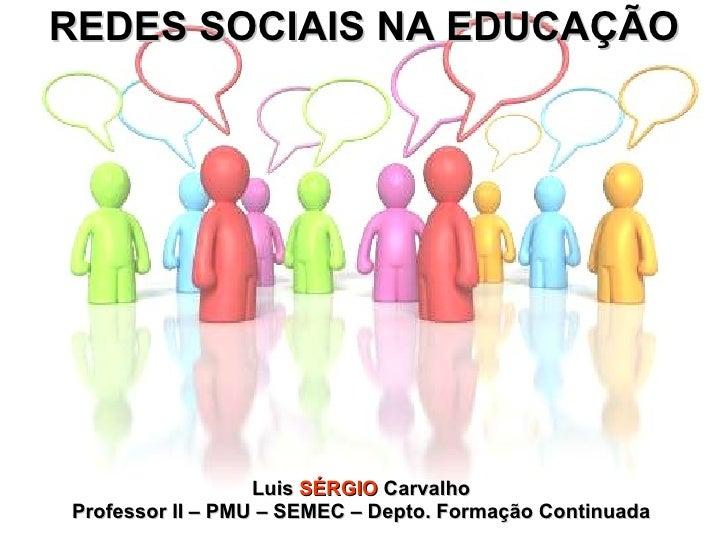 REDES SOCIAIS NA EDUCAÇÃO Luis  SÉRGIO  Carvalho Professor II – PMU – SEMEC – Depto. Formação Continuada