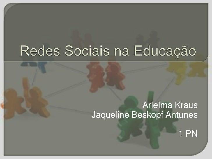 Redes Sociais na Educação<br />ArielmaKraus<br />Jaqueline Beskopf Antunes<br />1 PN<br />