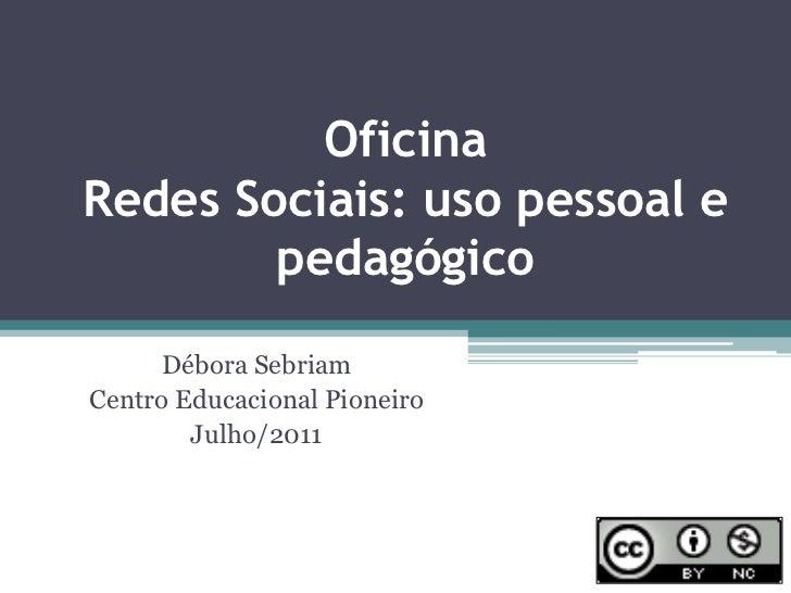 OficinaRedes Sociais: uso pessoal e pedagógico<br />Débora Sebriam<br />Centro Educacional Pioneiro<br />Julho/2011<br />