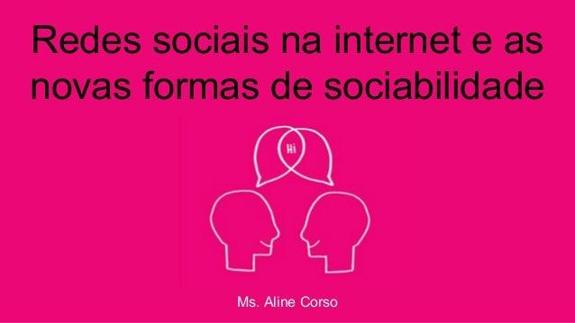 Redes sociais na internet e as novas formas de sociabilidade Ms. Aline Corso