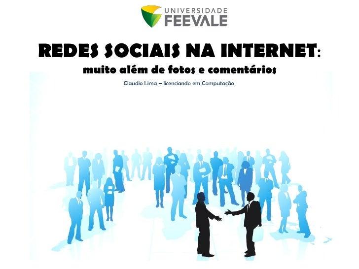 REDES SOCIAIS NA INTERNET:     muito além de fotos e comentários           Claudio Lima – licenciando em Computação