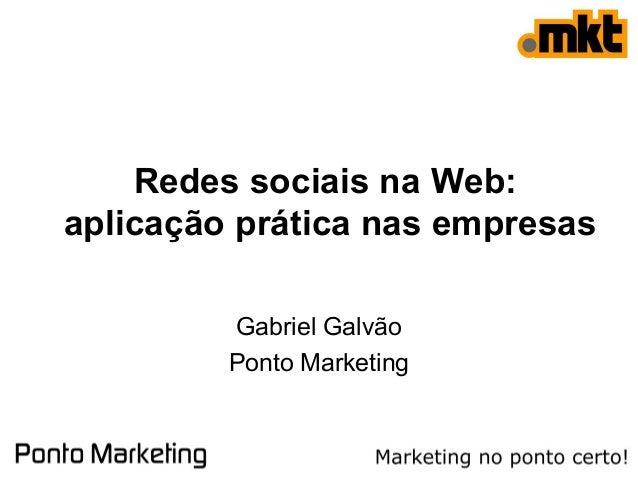 Redes sociais na Web: aplicação prática nas empresas Gabriel Galvão Ponto Marketing