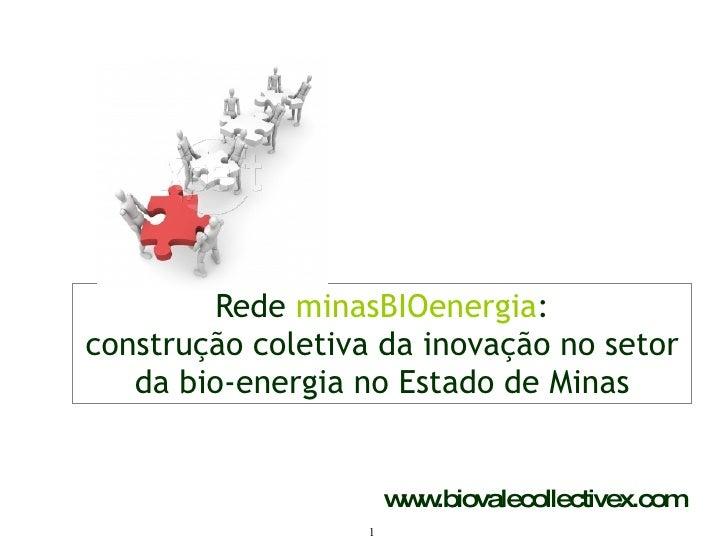 Rede  minasBIOenergia : construção coletiva da inovação no setor da bio-energia no Estado de Minas www.biovalecollectivex....