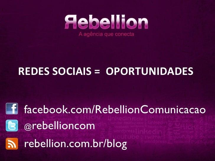 REDES SOCIAIS =  OPORTUNIDADES  facebook.com/RebellionComunicacao @rebellioncom rebellion.com.br/blog