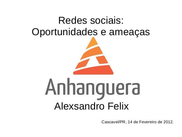 Redes sociais:Oportunidades e ameaças    Alexsandro Felix              Cascavel/PR, 14 de Fevereiro de 2012.