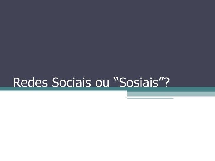 """Redes Sociais ou """"Sosiais""""?"""