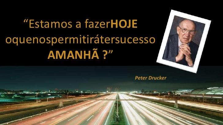 """""""Estamos a fazerHOJE oquenospermitirátersucessoAMANHÃ ?""""<br />Peter Drucker<br />"""