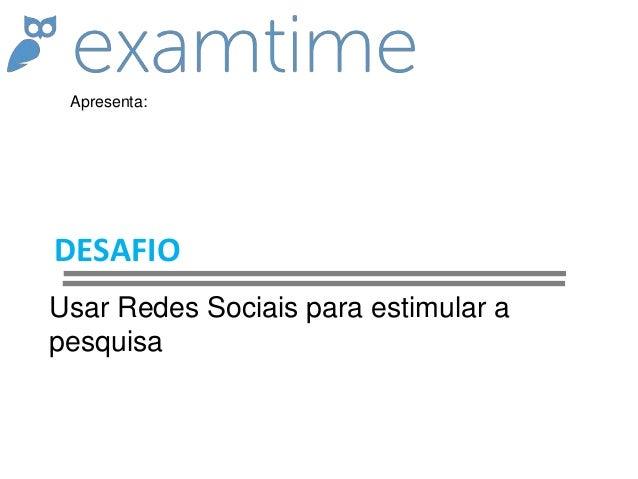 DESAFIO Usar Redes Sociais para estimular a pesquisa Apresenta: