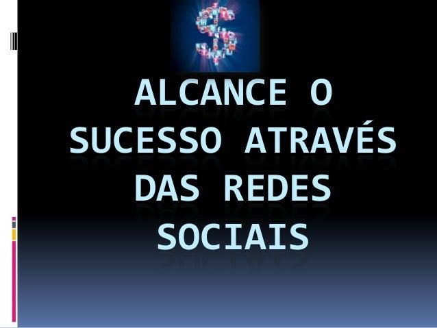 ALCANCE OSUCESSO ATRAVÉS   DAS REDES    SOCIAIS