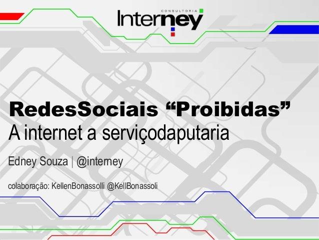 "RedesSociais ""Proibidas"" A internet a serviçodaputaria Edney Souza | @interney colaboração: KellenBonassolli @KellBonassol..."