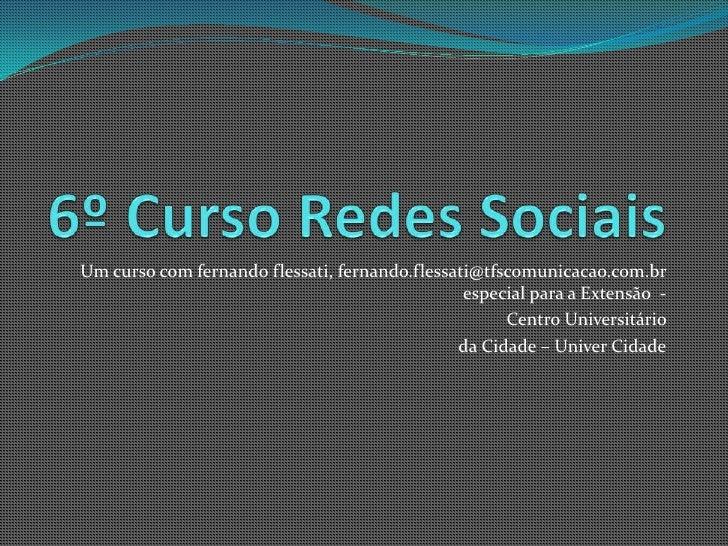 6º Curso Redes Sociais<br />Um curso com fernando flessati, fernando.flessati@tfscomunicacao.com.br especial para a Extens...
