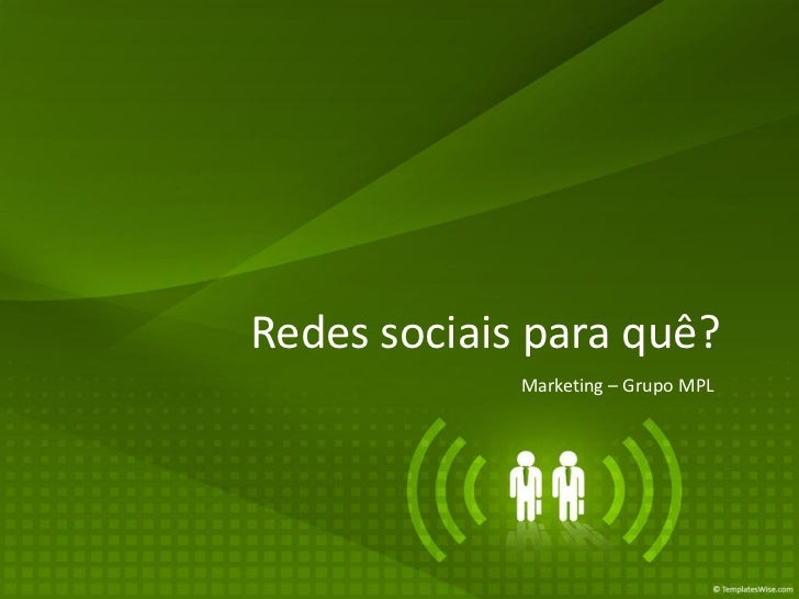 Redes sociais para quê?             Marketing – Grupo MPL