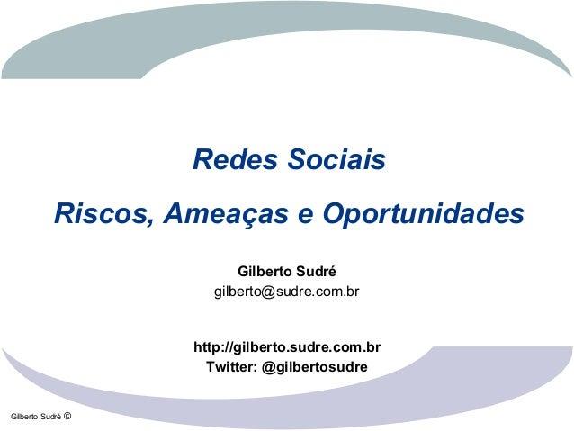 Gilberto Sudré © Redes Sociais Riscos, Ameaças e Oportunidades Gilberto Sudré gilberto@sudre.com.br http://gilberto.sudre....