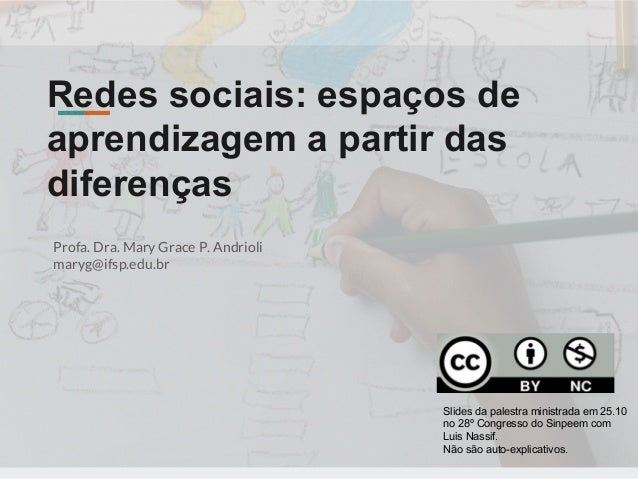 Redes sociais: espaços de aprendizagem a partir das diferenças Profa. Dra. Mary Grace P. Andrioli  maryg@ifsp.edu.br Slide...