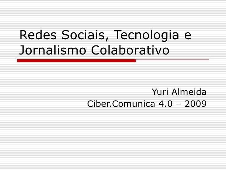 Redes Sociais, Tecnologia e Jornalismo Colaborativo  Yuri Almeida Ciber.Comunica 4.0 – 2009