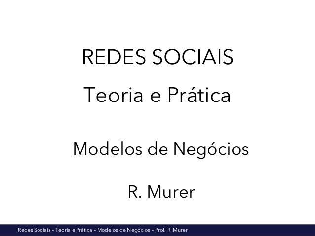 REDES SOCIAIS  Teoria e Prática  Modelos de Negócios  R. Murer  Redes Sociais – Teoria e Prática – Modelos de Negócios – P...