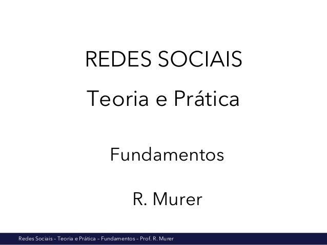 Redes Sociais – Teoria e Prática – Fundamentos – Prof. R. Murer REDES SOCIAIS Teoria e Prática Fundamentos R. Murer