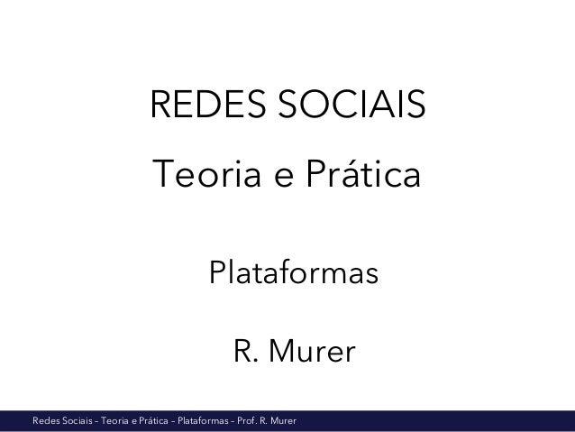 Redes Sociais – Teoria e Prática – Plataformas – Prof. R. Murer REDES SOCIAIS Teoria e Prática Plataformas R. Murer