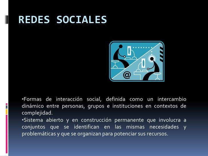 REDES SOCIALES<br /><ul><li>Formas de interacción social, definida como un intercambio dinámico entre personas, grupos e i...