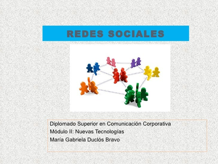REDES SOCIALES Diplomado Superior en Comunicación Corporativa Módulo II: Nuevas Tecnologías María Gabriela Duclós Bravo