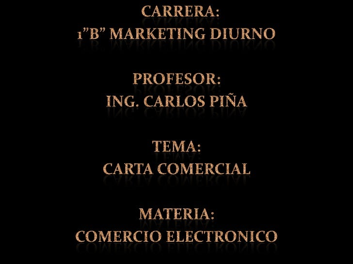 "CARRERA: <br />1""B"" MARKETING DIURNO<br />PROFESOR: <br />ING. CARLOS PIÑA<br />TEMA:   <br />CARTA COMERCIAL<br />MATER..."