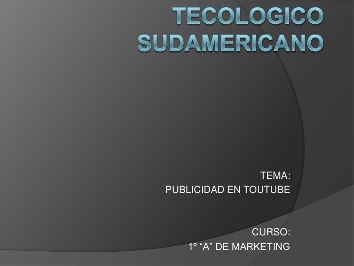 """TECOLOGICO SUDAMERICANO<br />TEMA: <br />PUBLICIDAD EN TOUTUBE<br />CURSO:<br />1º """"A"""" DE MARKETING<br />"""