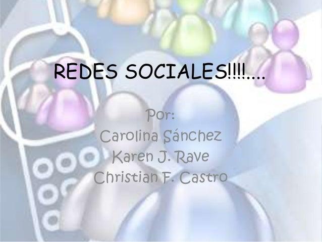 REDES SOCIALES!!!!.... Por: Carolina Sánchez Karen J. Rave Christian F. Castro