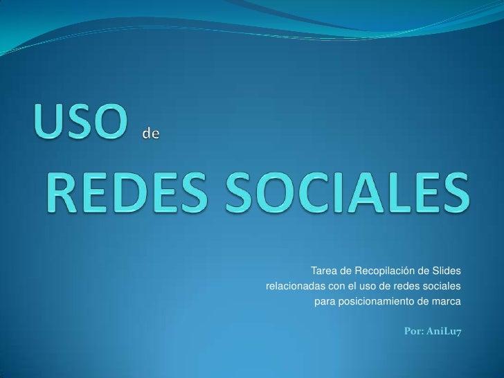 USO de REDES SOCIALES<br />Tarea de Recopilación de Slides<br />relacionadas con el uso de redes sociales<br />para posici...