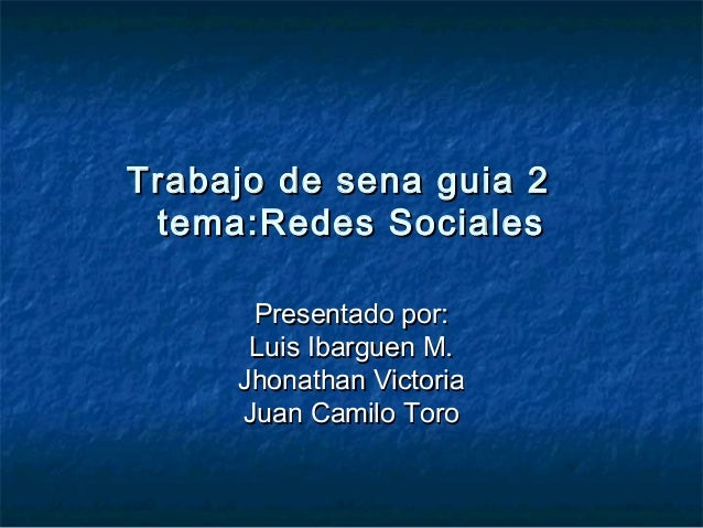 TrabajoTrabajo de sena guia 2de sena guia 2 tematema:Redes Sociales:Redes Sociales Presentado por:Presentado por: Luis Iba...