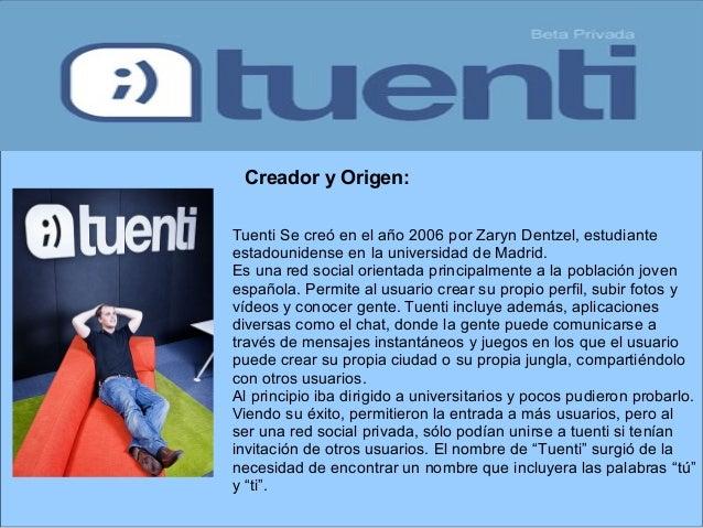 Tuenti Se creó en el año 2006 por Zaryn Dentzel, estudiante estadounidense en la universidad de Madrid. Es una red social ...