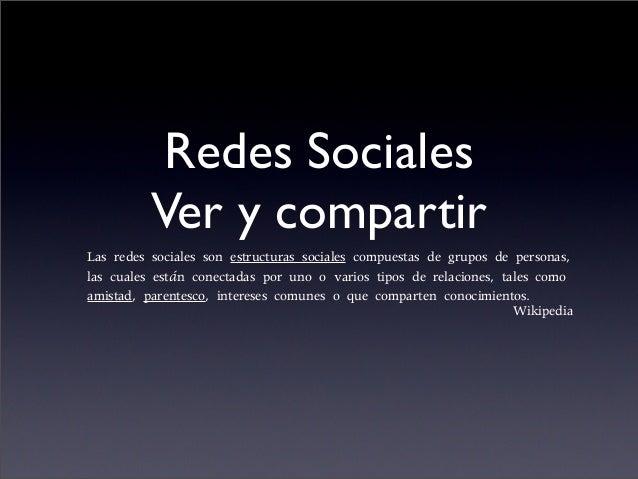 Redes Sociales Ver y compartir Las redes sociales son estructuras sociales compuestas de grupos de personas, las cuales es...