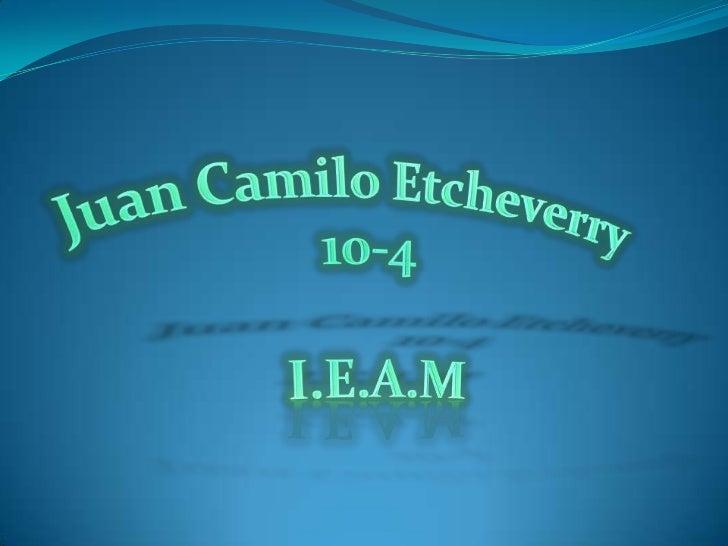 Juan Camilo Etcheverry <br />10-4 <br />I.E.A.M<br />
