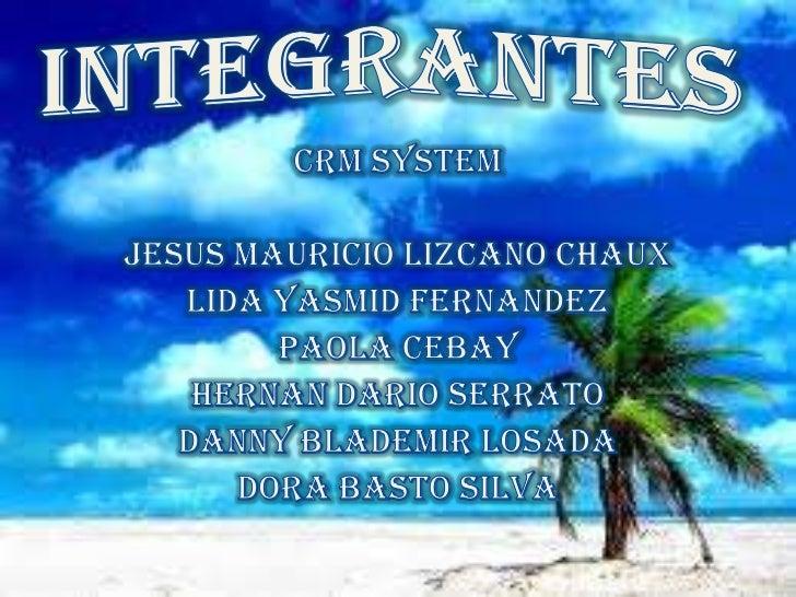 INTEGRANTES<br />Crm system<br />JESUS MAURICIO LIZCANO CHAUX<br />LIDA YASMID FERNANDEZ<br />PAOLA CEBAY<br />HERNAN DARI...