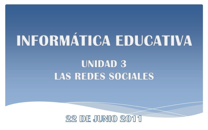 INFORMÁTICA EDUCATIVA<br />UNIDAD 3<br />LAS REDES SOCIALES<br />22 DE JUNIO 2011<br />