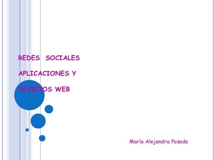 REDES  SOCIALESAPLICACIONES YSEVICIOS WEB<br />María Alejandra Posada<br />
