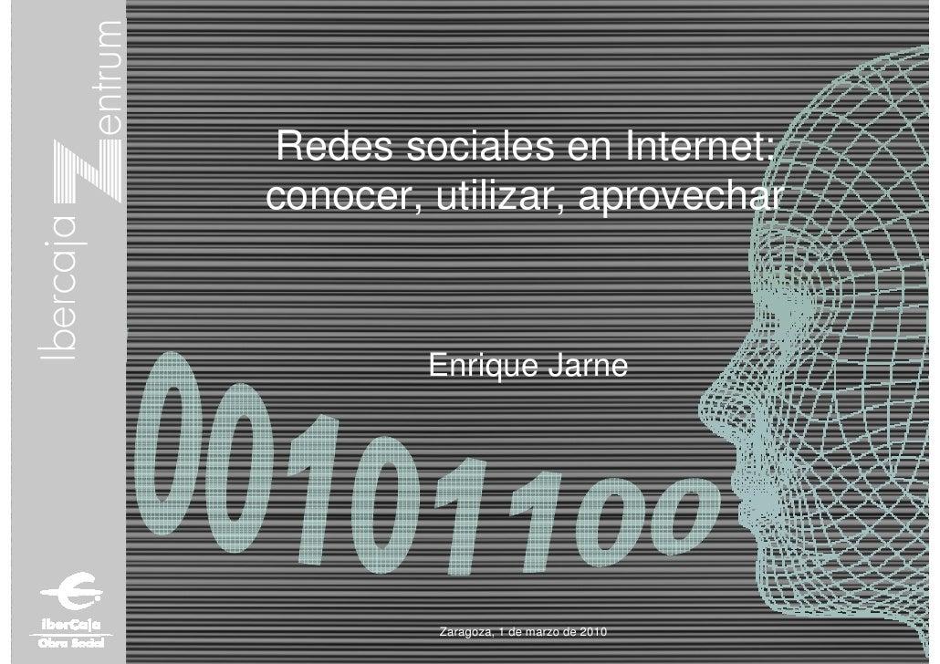 Redes sociales en Internet:conocer, utilizar, aprovechar         Enrique Jarne         Zaragoza, 1 de marzo de 2010