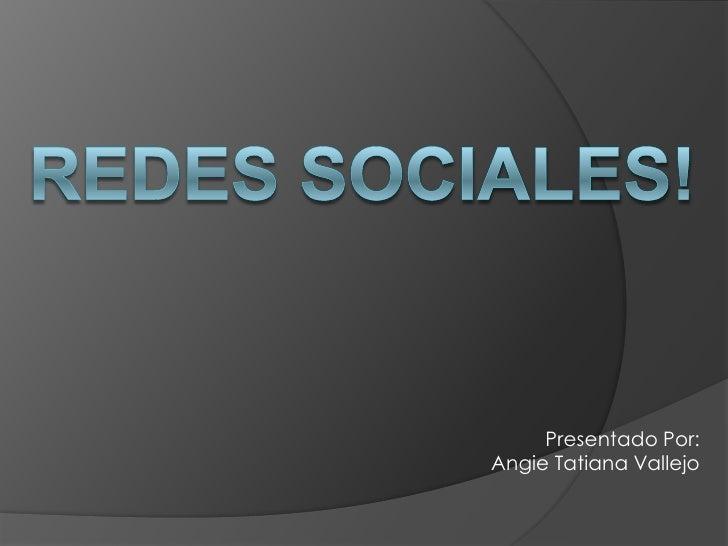 Redes Sociales!<br />Presentado Por: Angie Tatiana Vallejo<br />