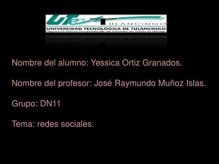 Nombre del alumno: Yessica Ortiz Granados.Nombre del profesor: José Raymundo Muñoz Islas.Grupo: DN11Tema: redes sociales.