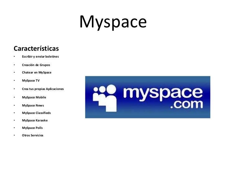 MyspaceCaracterísticas•   Escribir y enviar boletines•   Creación de Grupos•   Chatear en MySpace•   MySpace TV•   Crea tu...