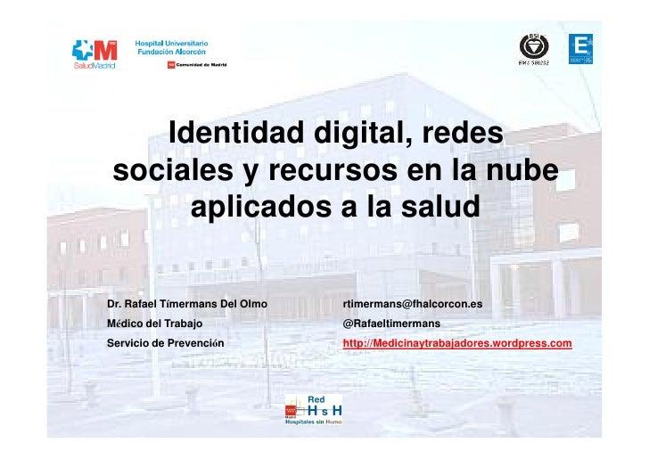 Identidad digital, redes sociales y recursos en la nube      aplicados a la saludDr. Rafael Tímermans Del Olmo   rtimerman...