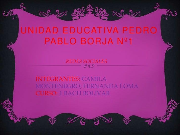UNIDAD EDUCATIVA PEDRO    PABLO BORJA Nº1         REDES SOCIALES  INTEGRANTES: CAMILA  MONTENEGRO; FERNANDA LOMA  CURSO: 1...