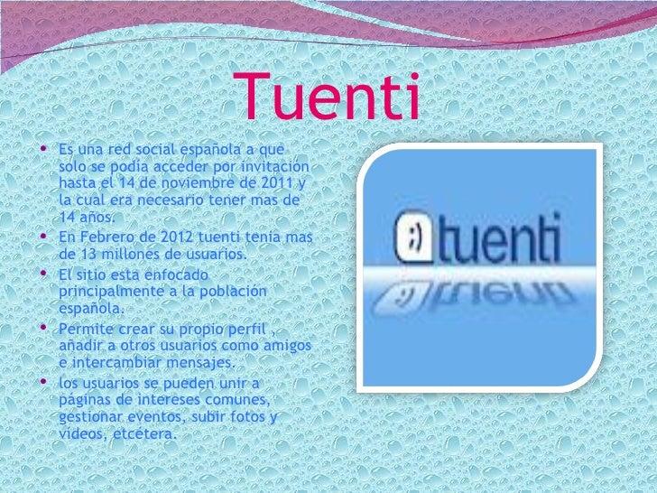 Tuenti Es una red social española a que  solo se podía acceder por invitación  hasta el 14 de noviembre de 2011 y  la cua...