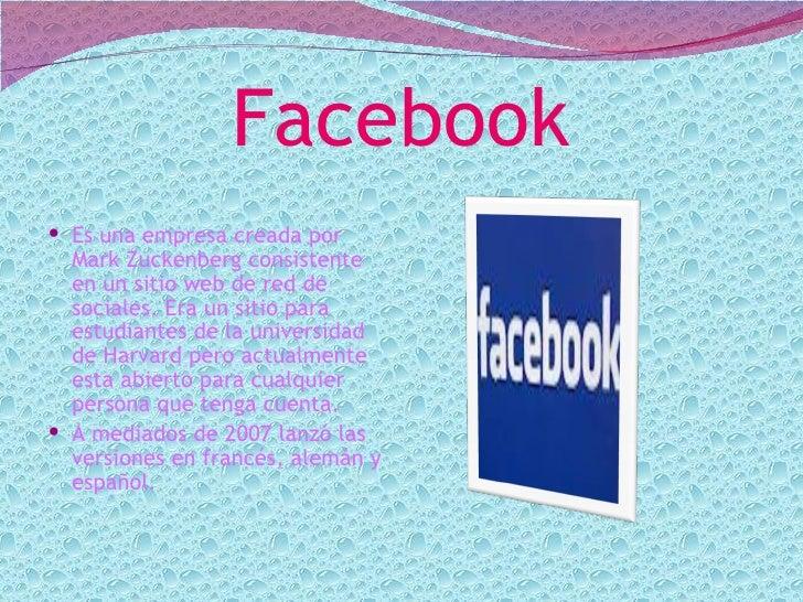 Facebook Es una empresa creada por  Mark Zuckenberg consistente  en un sitio web de red de  sociales. Era un sitio para  ...